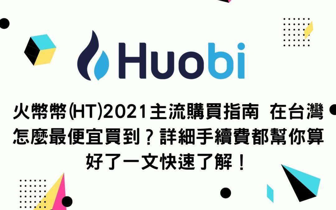 火幣幣(HT)2021主流購買指南 在台灣怎麼最便宜買到?詳細手續費都幫你算好了一文快速了解!