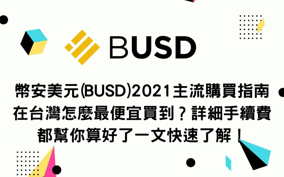 新手買幣 | 幣安美元(BUSD)2021主流購買指南 在台灣怎麼最便宜買到?詳細手續費都幫你算好了一文快速了解!