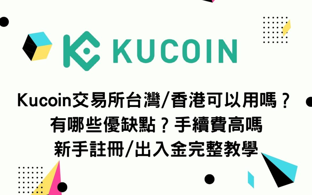Kucoin交易所台灣/香港可以用嗎?有哪些優缺點?手續費高嗎?新手註冊/出入金完整教學