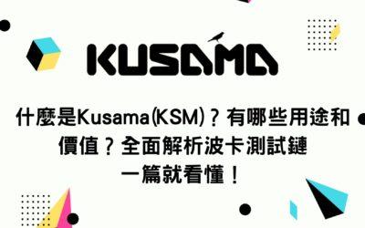 什麼是Kusama(KSM)?有哪些用途和價值?全面解析波卡測試鏈 一篇就看懂!