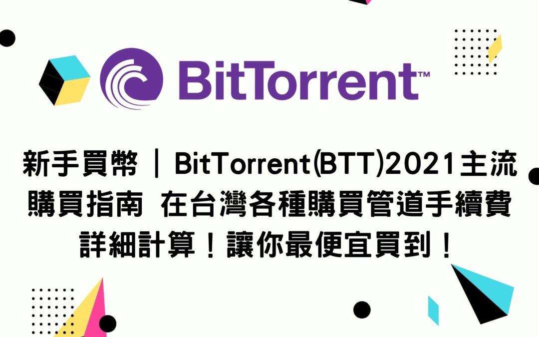 新手買幣 | BitTorrent(BTT)2021主流購買指南 在台灣各種購買管道手續費詳細計算!讓你最便宜買到!