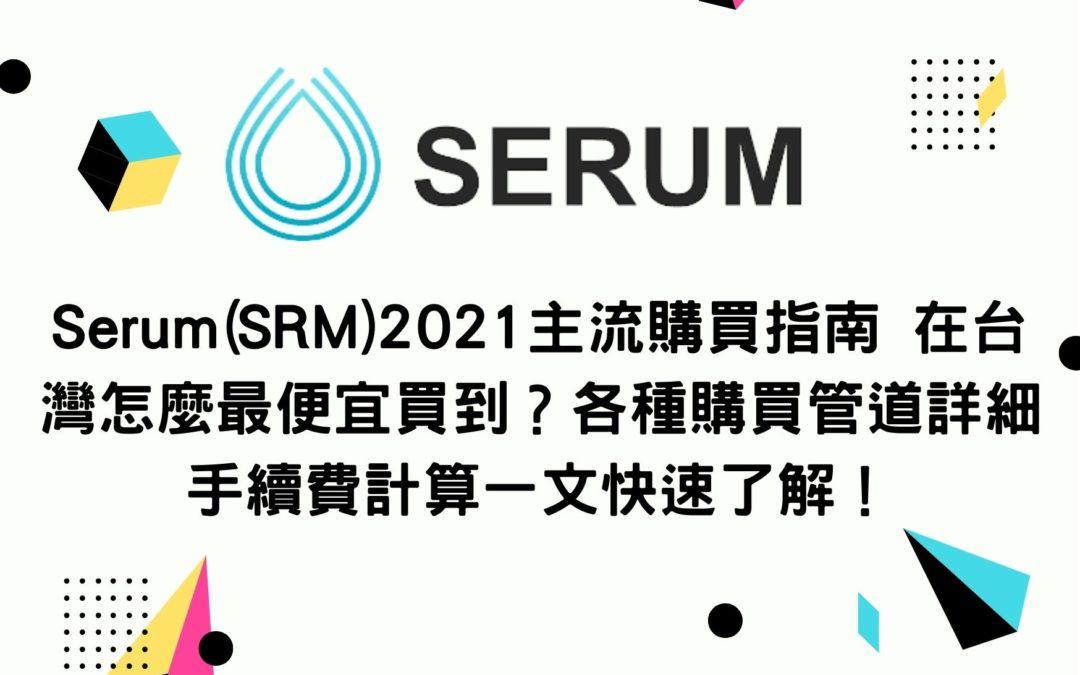 新手買幣 | Serum(SRM)2021主流購買指南 在台灣怎麼最便宜買到?各種購買管道詳細手續費計算一文快速了解!